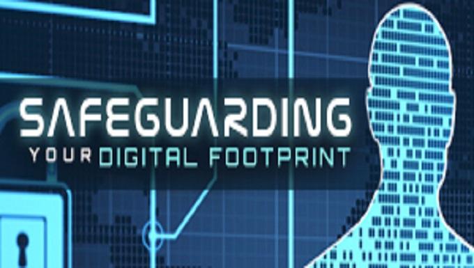 SAFEGUARDING YOUR DIGITAL FOOTPRINT